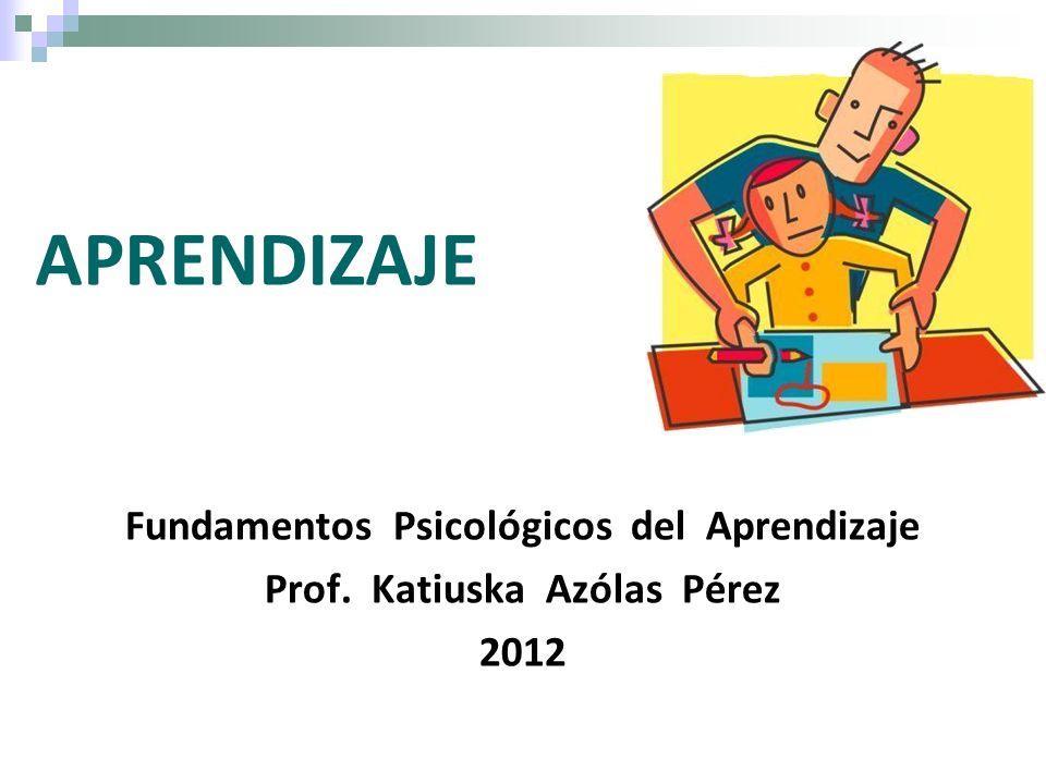 Fundamentos Psicológicos del Aprendizaje Prof. Katiuska Azólas Pérez 2012 APRENDIZAJE
