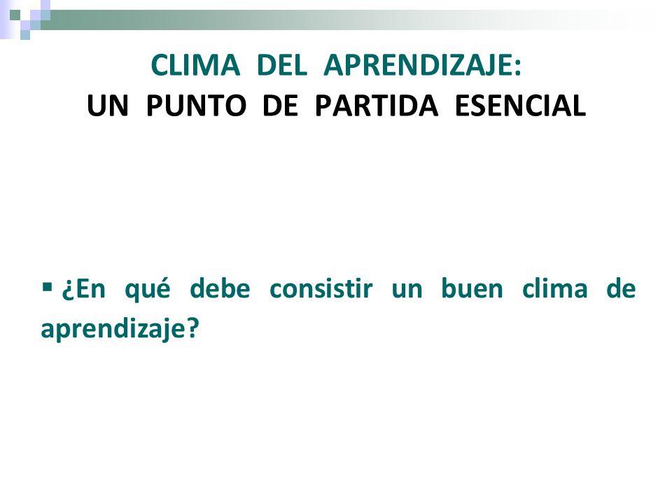 CLIMA DEL APRENDIZAJE: UN PUNTO DE PARTIDA ESENCIAL ¿En qué debe consistir un buen clima de aprendizaje?
