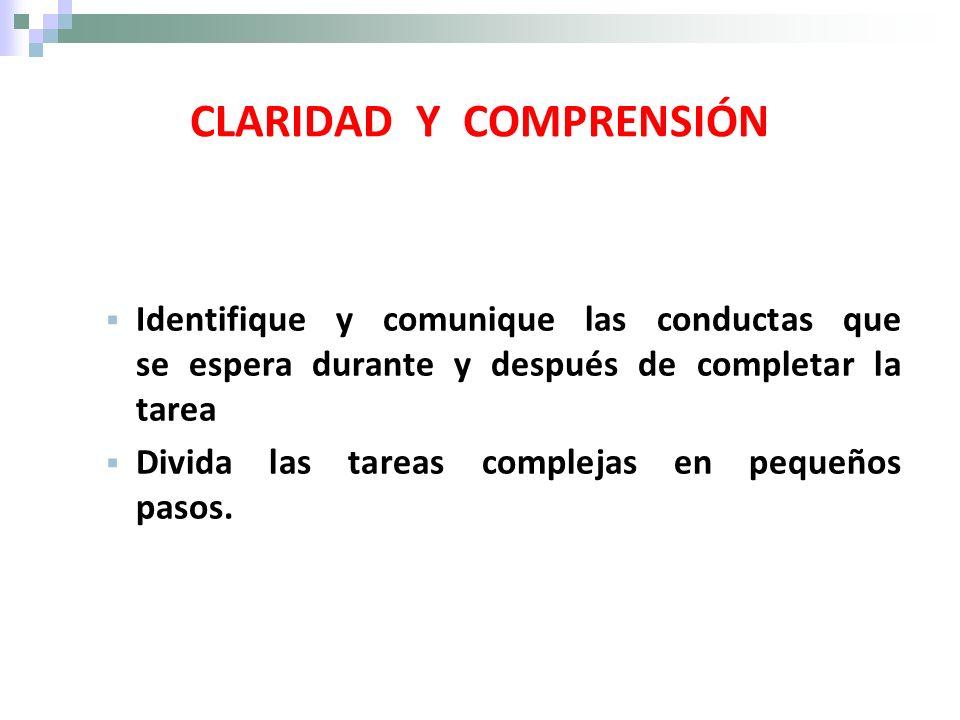 CLARIDAD Y COMPRENSIÓN Identifique y comunique las conductas que se espera durante y después de completar la tarea Divida las tareas complejas en pequ