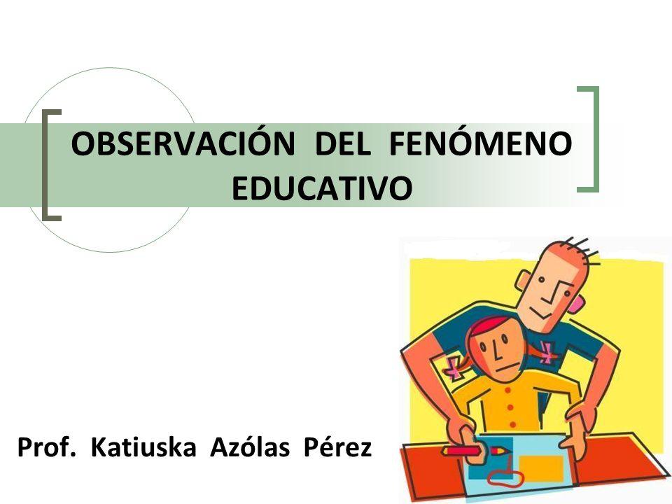 Prof. Katiuska Azólas Pérez OBSERVACIÓN DEL FENÓMENO EDUCATIVO