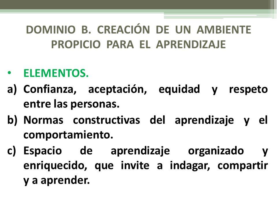 DOMINIO B. CREACIÓN DE UN AMBIENTE PROPICIO PARA EL APRENDIZAJE ELEMENTOS. a)Confianza, aceptación, equidad y respeto entre las personas. b)Normas con