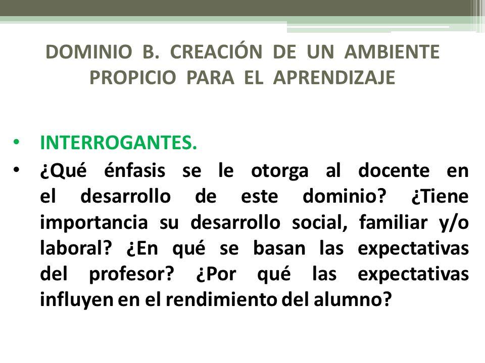DOMINIO B. CREACIÓN DE UN AMBIENTE PROPICIO PARA EL APRENDIZAJE INTERROGANTES. ¿Qué énfasis se le otorga al docente en el desarrollo de este dominio?