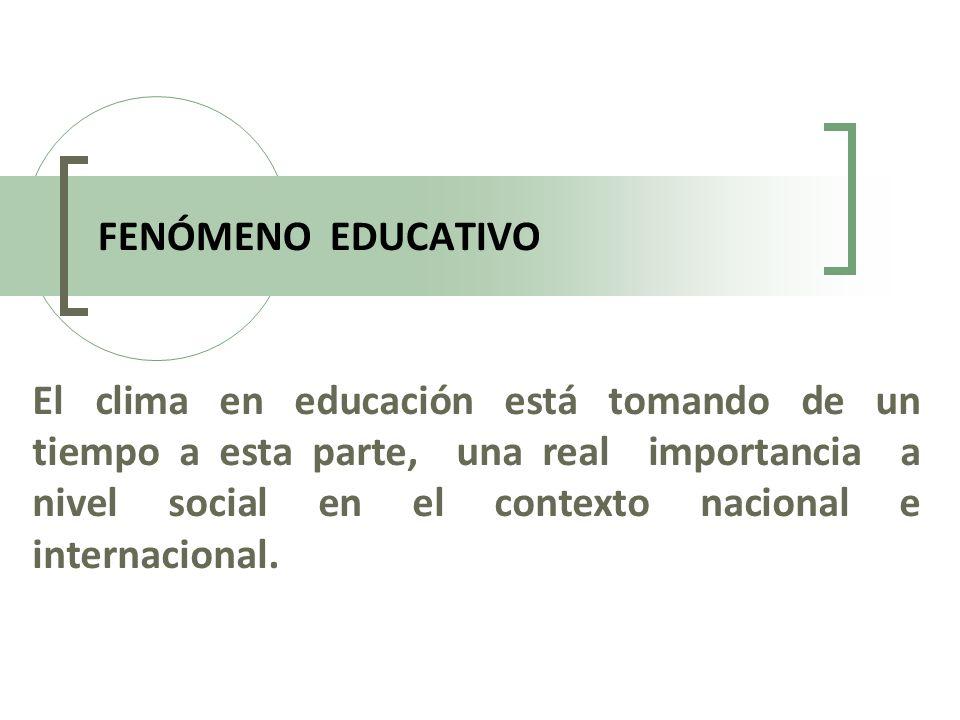 FENÓMENO EDUCATIVO El clima en educación está tomando de un tiempo a esta parte, una real importancia a nivel social en el contexto nacional e interna