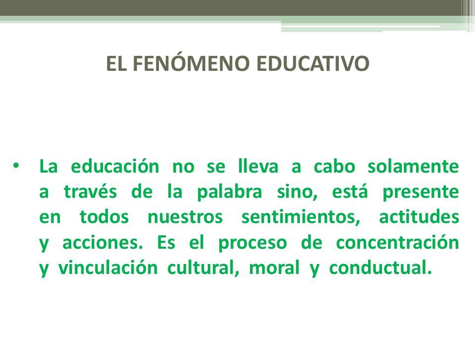 EL FENÓMENO EDUCATIVO La educación no se lleva a cabo solamente a través de la palabra sino, está presente en todos nuestros sentimientos, actitudes y