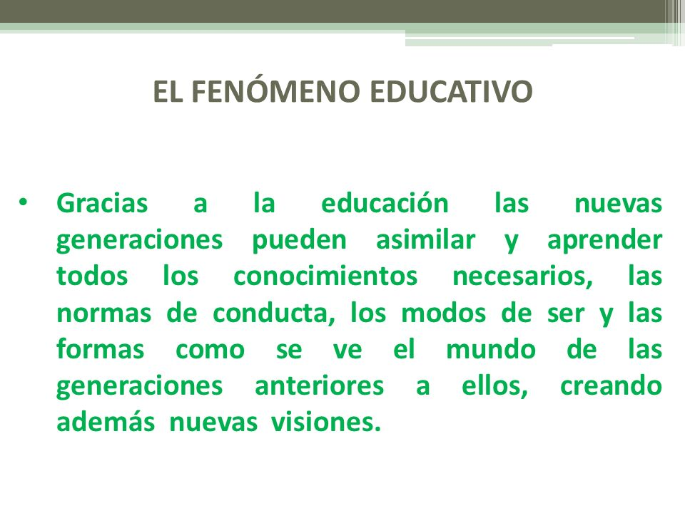 EL FENÓMENO EDUCATIVO Gracias a la educación las nuevas generaciones pueden asimilar y aprender todos los conocimientos necesarios, las normas de cond