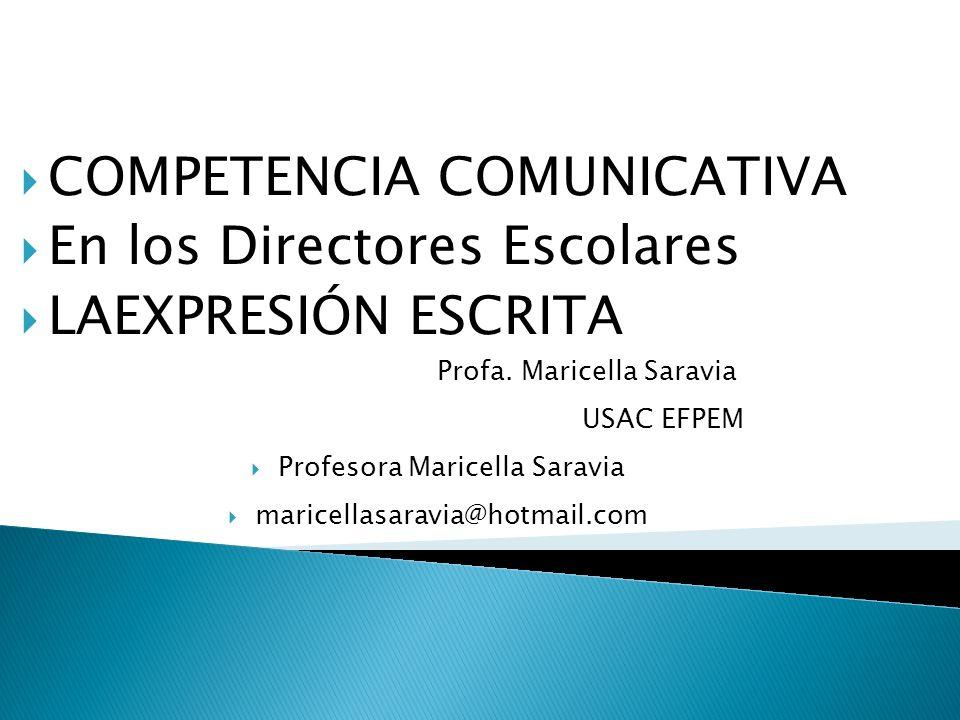 COMPETENCIA COMUNICATIVA En los Directores Escolares LAEXPRESIÓN ESCRITA Profa. Maricella Saravia USAC EFPEM Profesora Maricella Saravia maricellasara