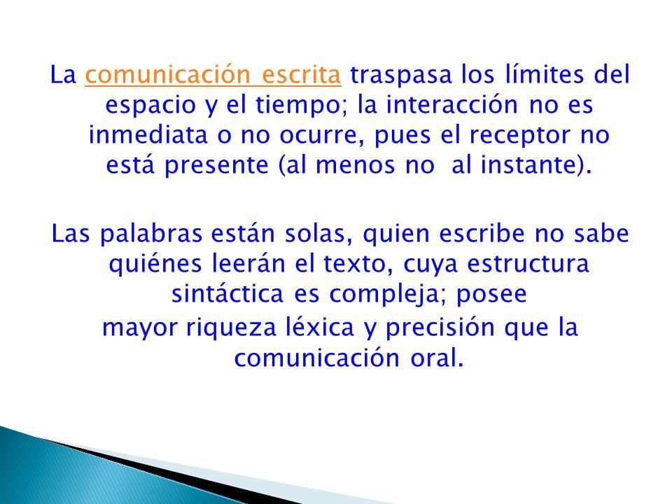 La comunicación escrita traspasa los límites del espacio y el tiempo; la interacción no es inmediata o no ocurre, pues el receptor no está presente (a