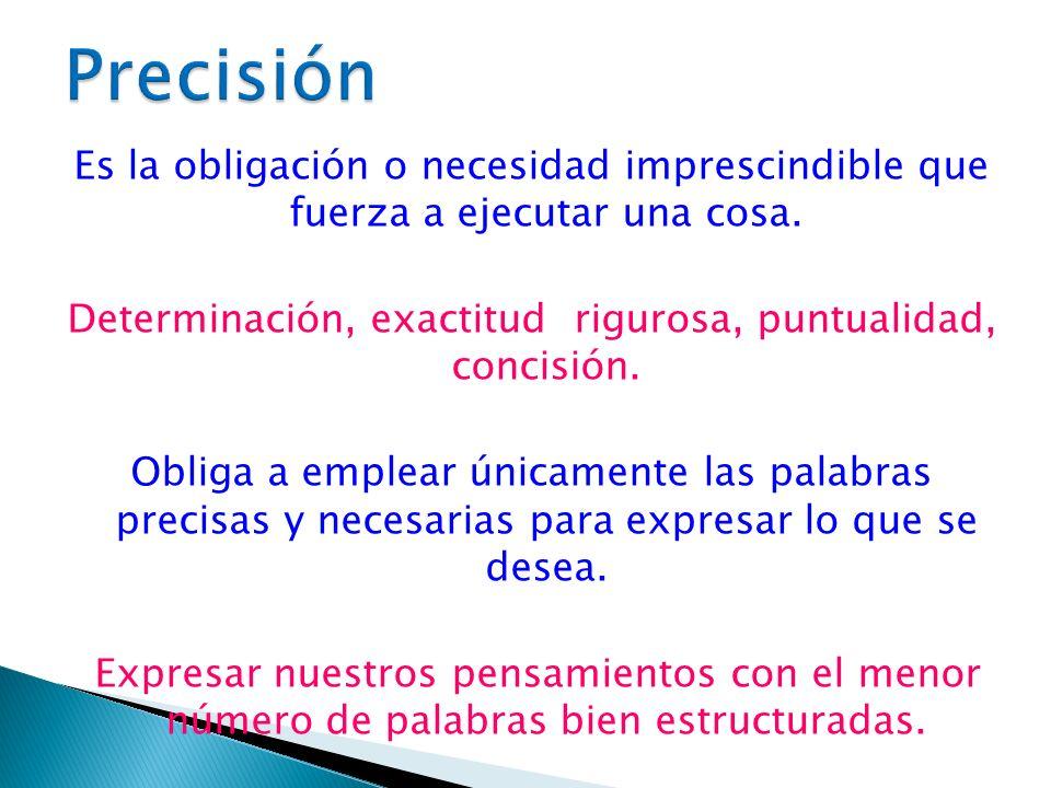 Es la obligación o necesidad imprescindible que fuerza a ejecutar una cosa. Determinación, exactitud rigurosa, puntualidad, concisión. Obliga a emplea