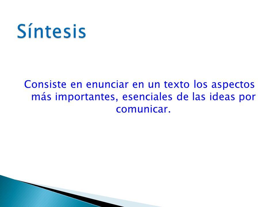Consiste en enunciar en un texto los aspectos más importantes, esenciales de las ideas por comunicar.
