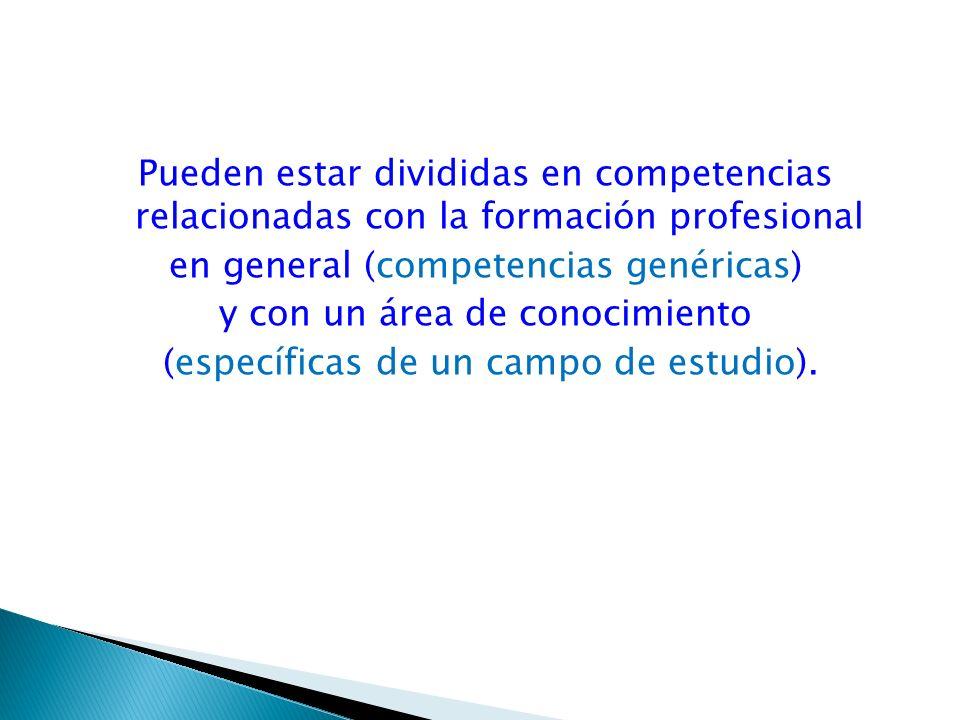 Pueden estar divididas en competencias relacionadas con la formación profesional en general (competencias genéricas) y con un área de conocimiento (es