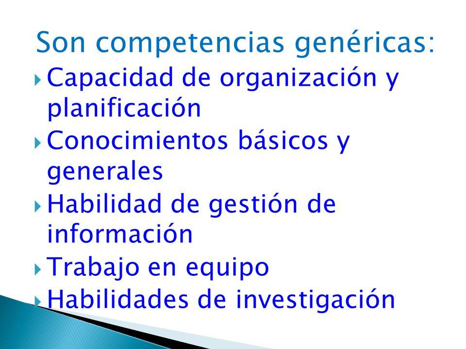 Son competencias genéricas: Capacidad de organización y planificación Conocimientos básicos y generales Habilidad de gestión de información Trabajo en
