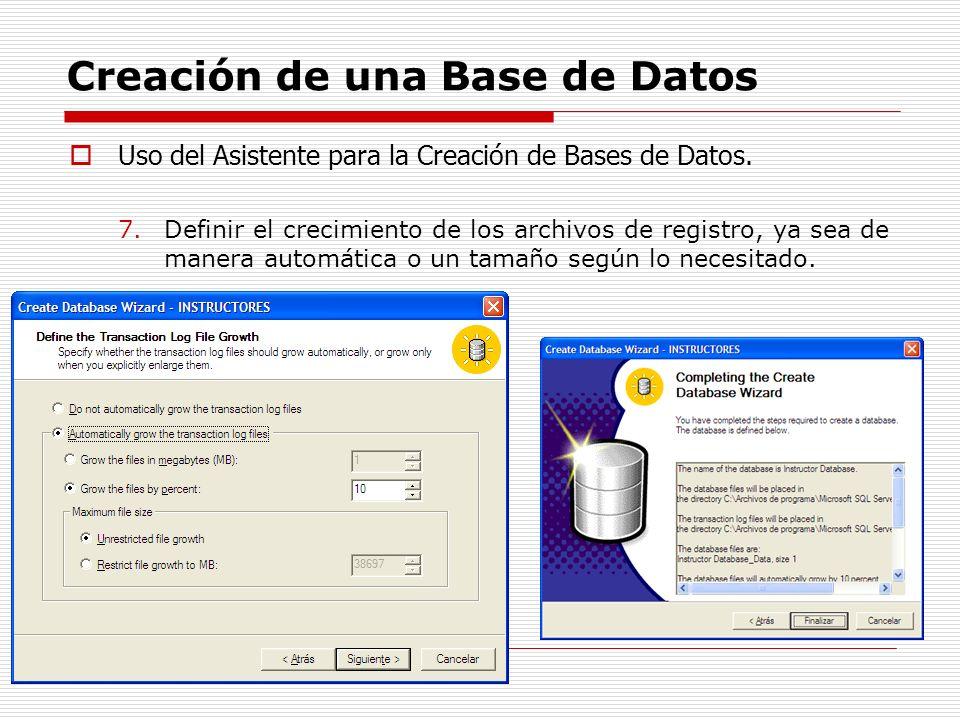 Creación de una Base de Datos Uso del Asistente para la Creación de Bases de Datos. 7.Definir el crecimiento de los archivos de registro, ya sea de ma