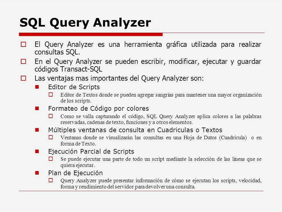 SQL Query Analyzer El Query Analyzer es una herramienta gráfica utilizada para realizar consultas SQL. En el Query Analyzer se pueden escribir, modifi