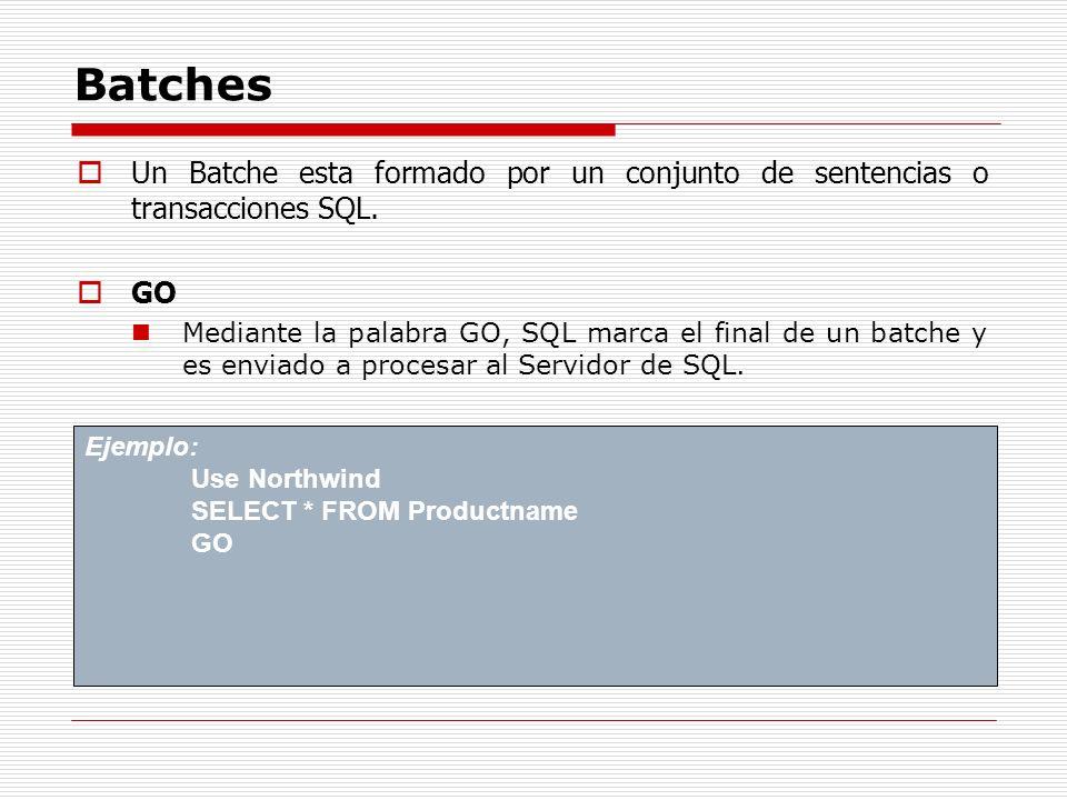 Batches Un Batche esta formado por un conjunto de sentencias o transacciones SQL. GO Mediante la palabra GO, SQL marca el final de un batche y es envi