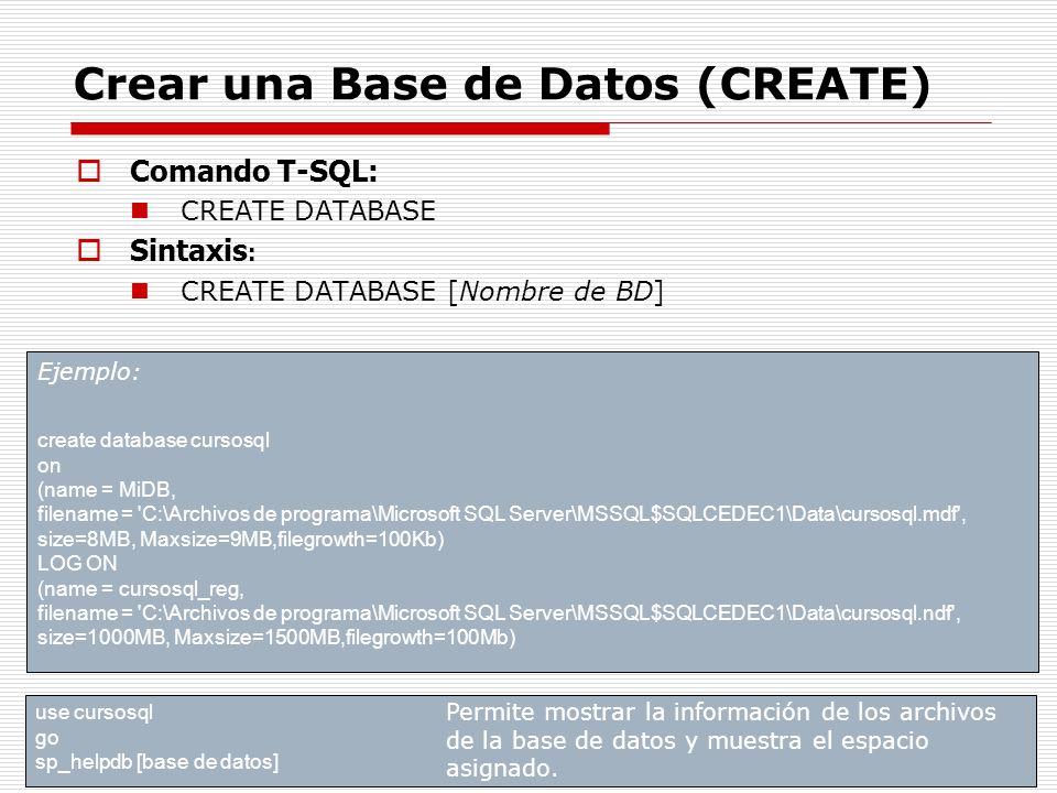 Crear una Base de Datos (CREATE) Comando T-SQL: CREATE DATABASE Sintaxis : CREATE DATABASE [Nombre de BD] Ejemplo: create database cursosql on (name =