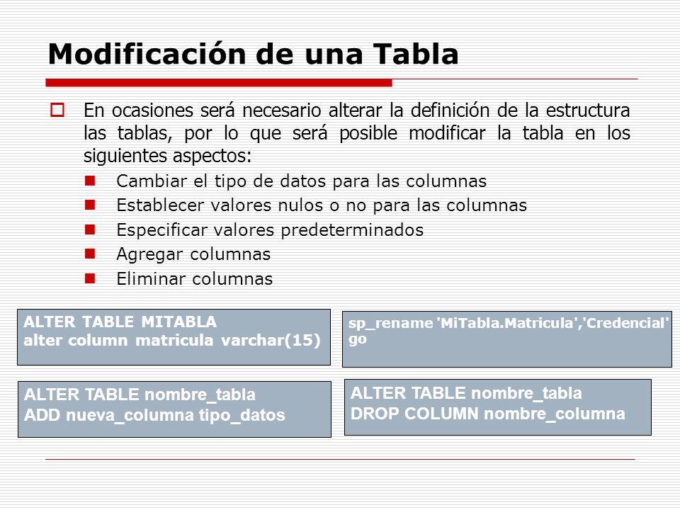 Modificación de una Tabla En ocasiones será necesario alterar la definición de la estructura las tablas, por lo que será posible modificar la tabla en