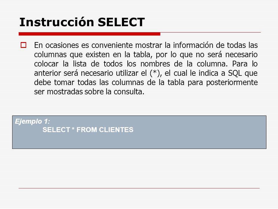 Instrucción SELECT En ocasiones es conveniente mostrar la información de todas las columnas que existen en la tabla, por lo que no será necesario colo