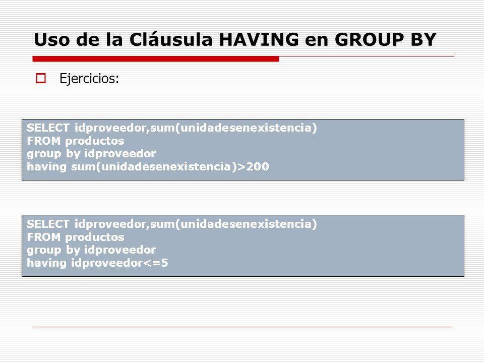 Uso de la Cláusula HAVING en GROUP BY SELECT idproveedor,sum(unidadesenexistencia) FROM productos group by idproveedor having sum(unidadesenexistencia