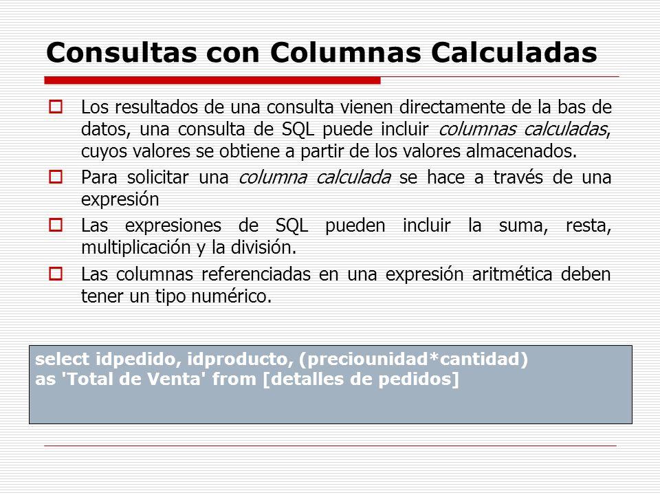Consultas con Columnas Calculadas Los resultados de una consulta vienen directamente de la bas de datos, una consulta de SQL puede incluir columnas ca