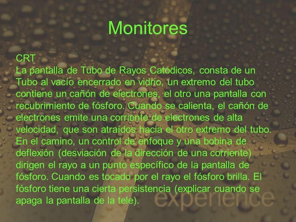 Monitores CRT La pantalla de Tubo de Rayos Catódicos, consta de un Tubo al vacío encerrado en vidrio, un extremo del tubo contiene un cañón de electro
