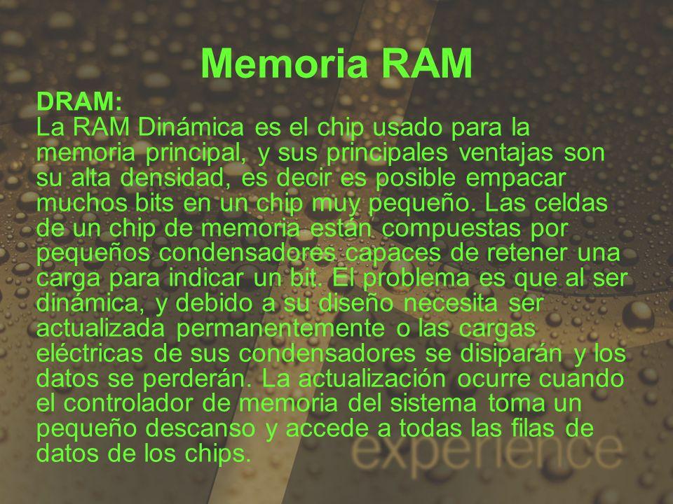 DRAM: La RAM Dinámica es el chip usado para la memoria principal, y sus principales ventajas son su alta densidad, es decir es posible empacar muchos