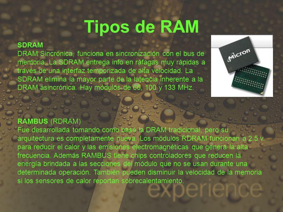 Tipos de RAM SDRAM DRAM Sincrónica, funciona en sincronización con el bus de memoria. La SDRAM entrega info en ráfagas muy rápidas a través de una int