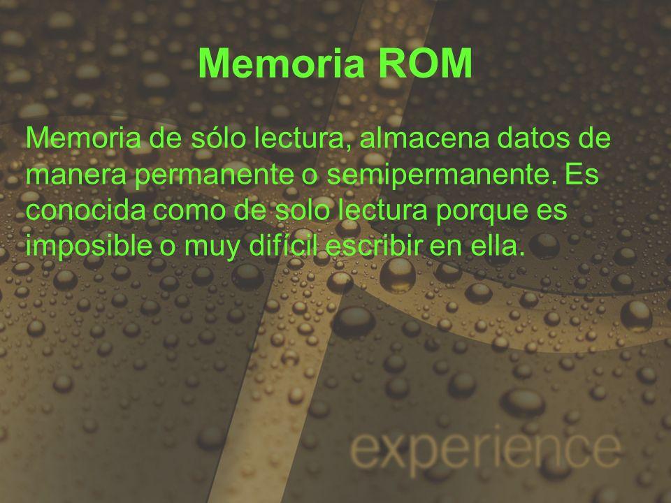 Memoria ROM Memoria de sólo lectura, almacena datos de manera permanente o semipermanente. Es conocida como de solo lectura porque es imposible o muy