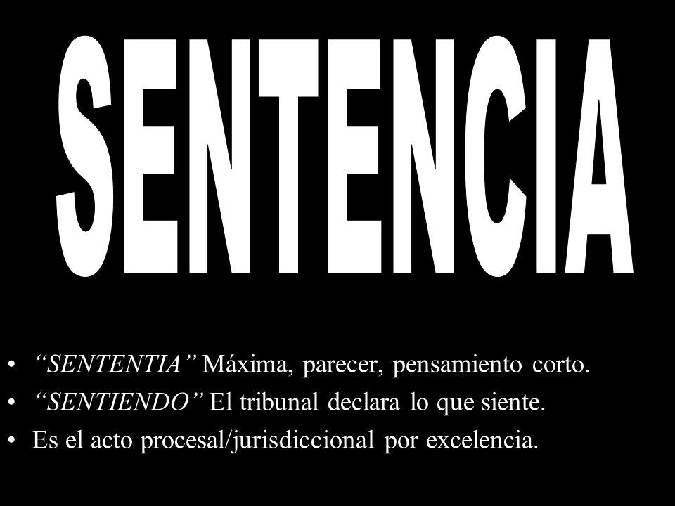 SENTENTIA Máxima, parecer, pensamiento corto. SENTIENDO El tribunal declara lo que siente. Es el acto procesal/jurisdiccional por excelencia.