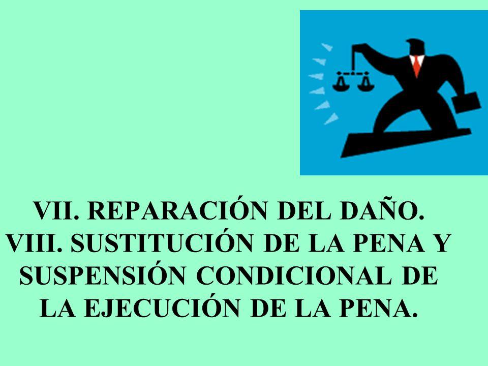 VII. REPARACIÓN DEL DAÑO. VIII. SUSTITUCIÓN DE LA PENA Y SUSPENSIÓN CONDICIONAL DE LA EJECUCIÓN DE LA PENA.
