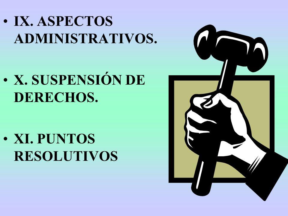 IX. ASPECTOS ADMINISTRATIVOS. X. SUSPENSIÓN DE DERECHOS. XI. PUNTOS RESOLUTIVOS