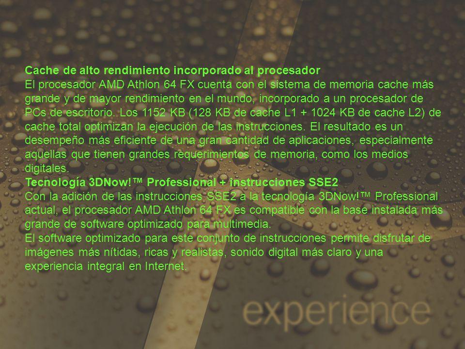 Cache de alto rendimiento incorporado al procesador El procesador AMD Athlon 64 FX cuenta con el sistema de memoria cache más grande y de mayor rendim