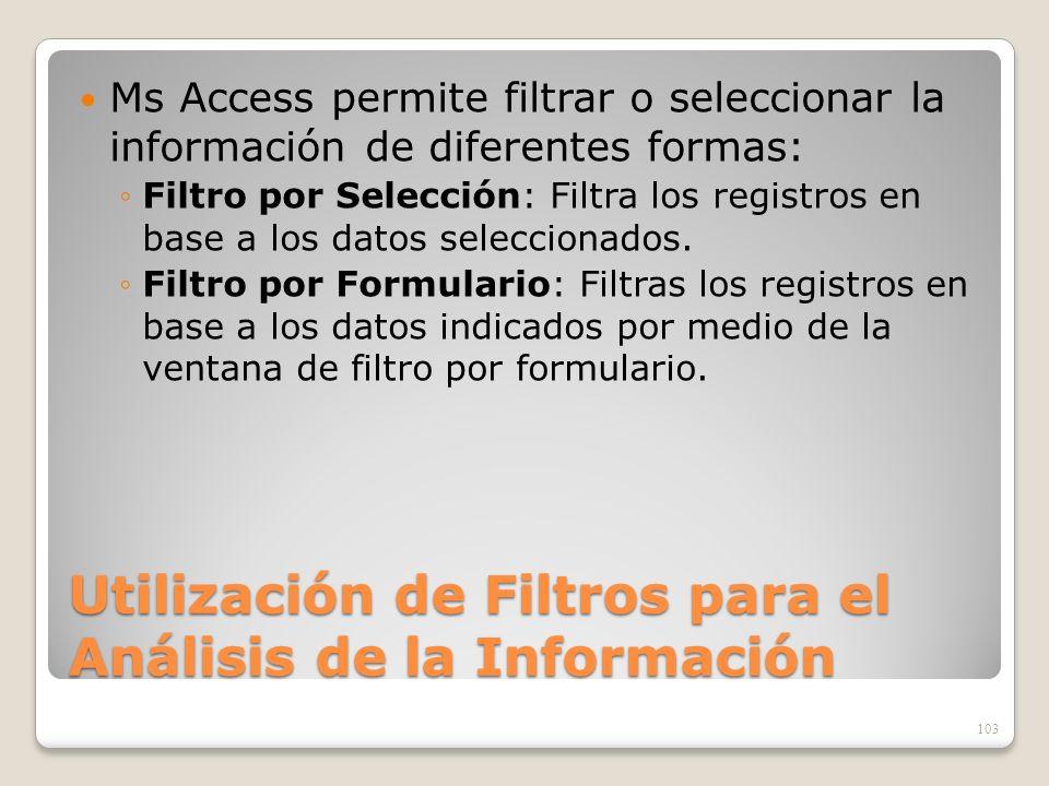 Utilización de Filtros para el Análisis de la Información Ms Access permite filtrar o seleccionar la información de diferentes formas: Filtro por Sele
