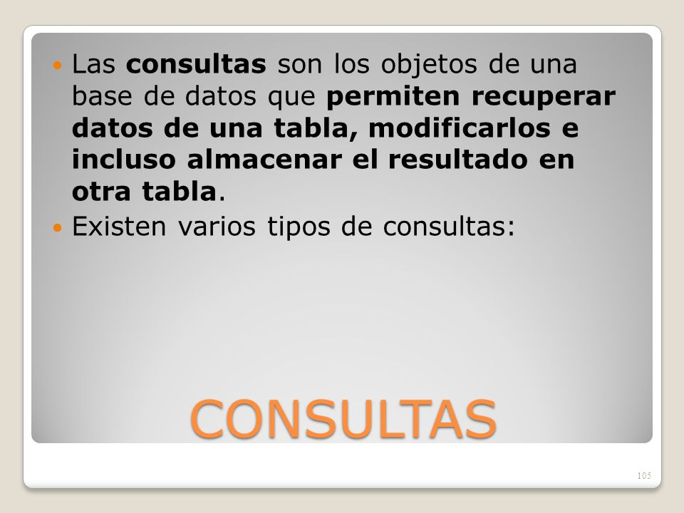 CONSULTAS Las consultas son los objetos de una base de datos que permiten recuperar datos de una tabla, modificarlos e incluso almacenar el resultado