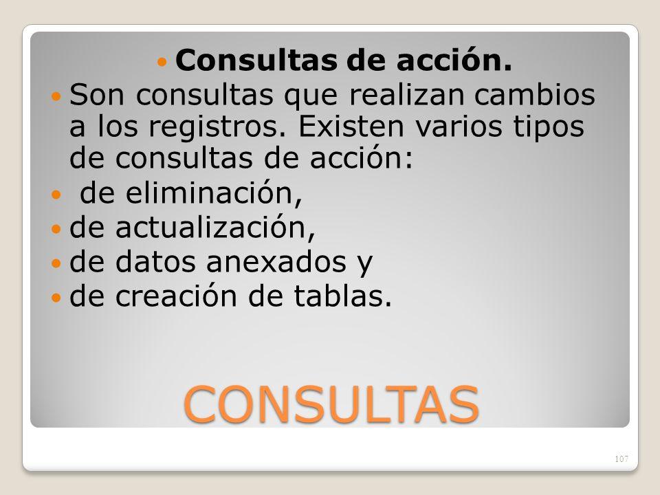 CONSULTAS Consultas de acción. Son consultas que realizan cambios a los registros. Existen varios tipos de consultas de acción: de eliminación, de act