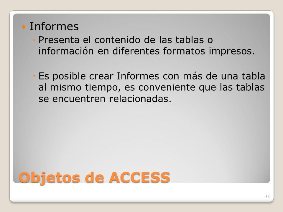 Objetos de ACCESS Informes Presenta el contenido de las tablas o información en diferentes formatos impresos. Es posible crear Informes con más de una