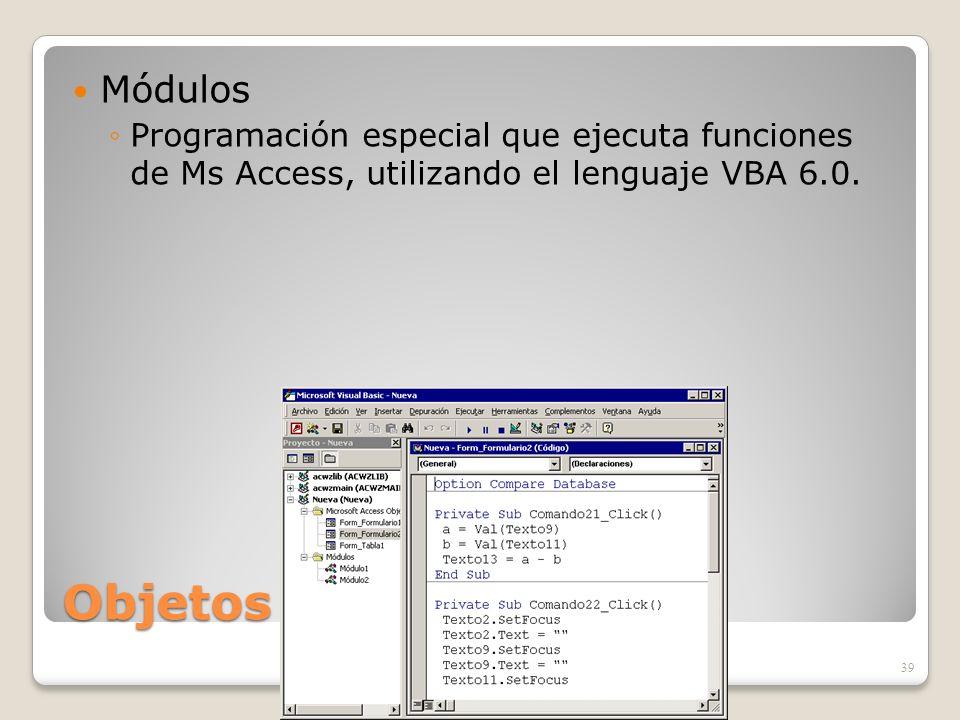 Objetos de ACCESS Módulos Programación especial que ejecuta funciones de Ms Access, utilizando el lenguaje VBA 6.0. 39
