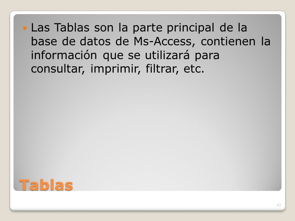 Tablas Las Tablas son la parte principal de la base de datos de Ms-Access, contienen la información que se utilizará para consultar, imprimir, filtrar