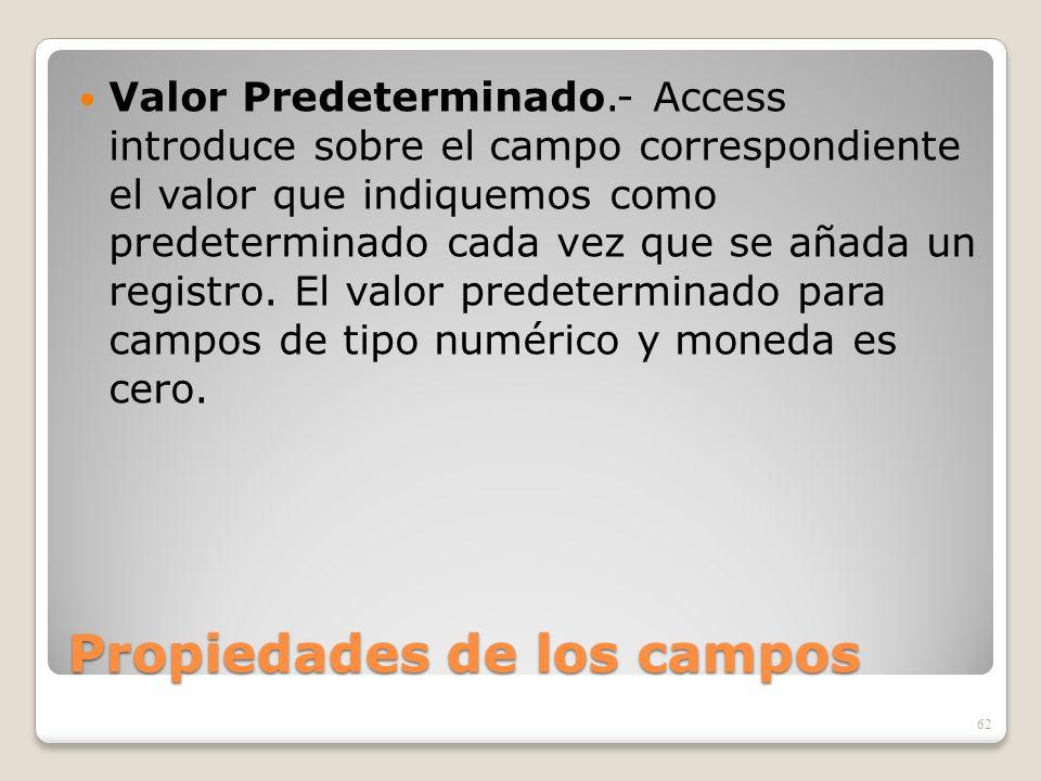 Propiedades de los campos Valor Predeterminado.- Access introduce sobre el campo correspondiente el valor que indiquemos como predeterminado cada vez