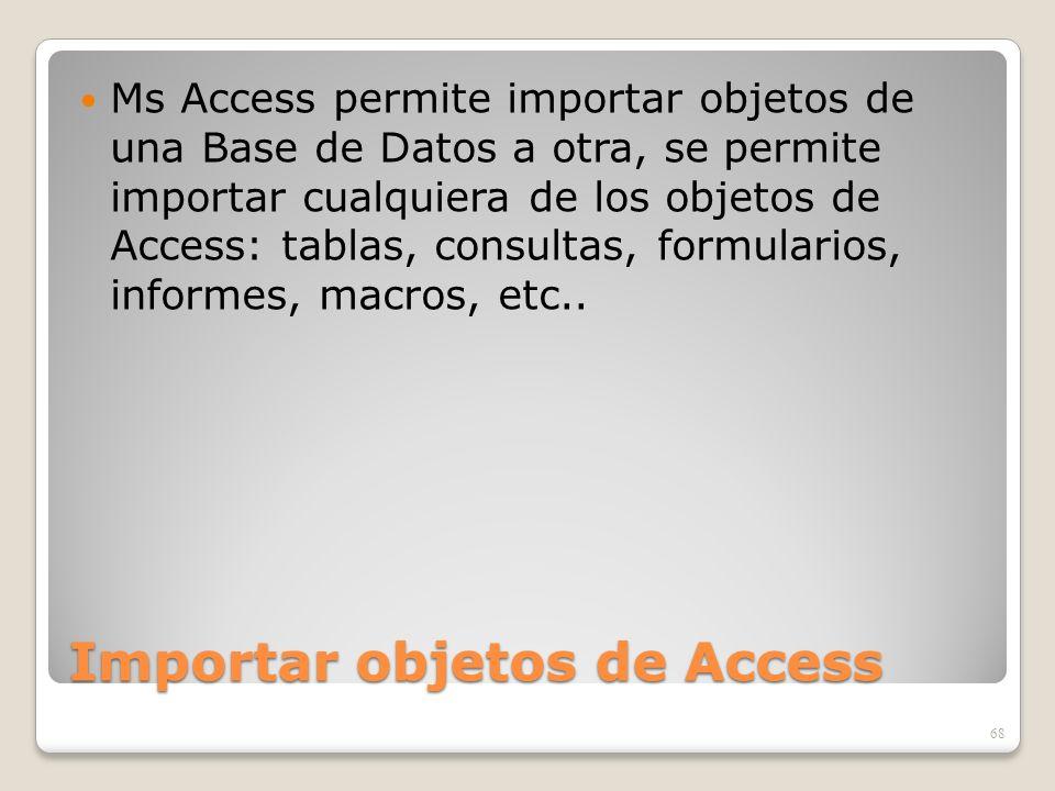 Importar objetos de Access Ms Access permite importar objetos de una Base de Datos a otra, se permite importar cualquiera de los objetos de Access: ta
