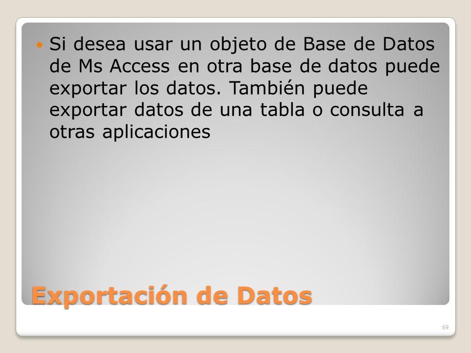 Exportación de Datos Si desea usar un objeto de Base de Datos de Ms Access en otra base de datos puede exportar los datos. También puede exportar dato