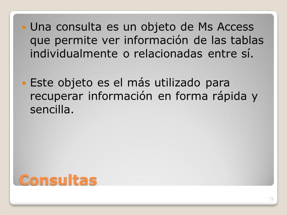 Consultas Una consulta es un objeto de Ms Access que permite ver información de las tablas individualmente o relacionadas entre sí. Este objeto es el