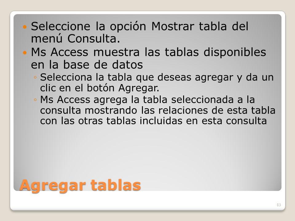 Agregar tablas Seleccione la opción Mostrar tabla del menú Consulta. Ms Access muestra las tablas disponibles en la base de datos Selecciona la tabla