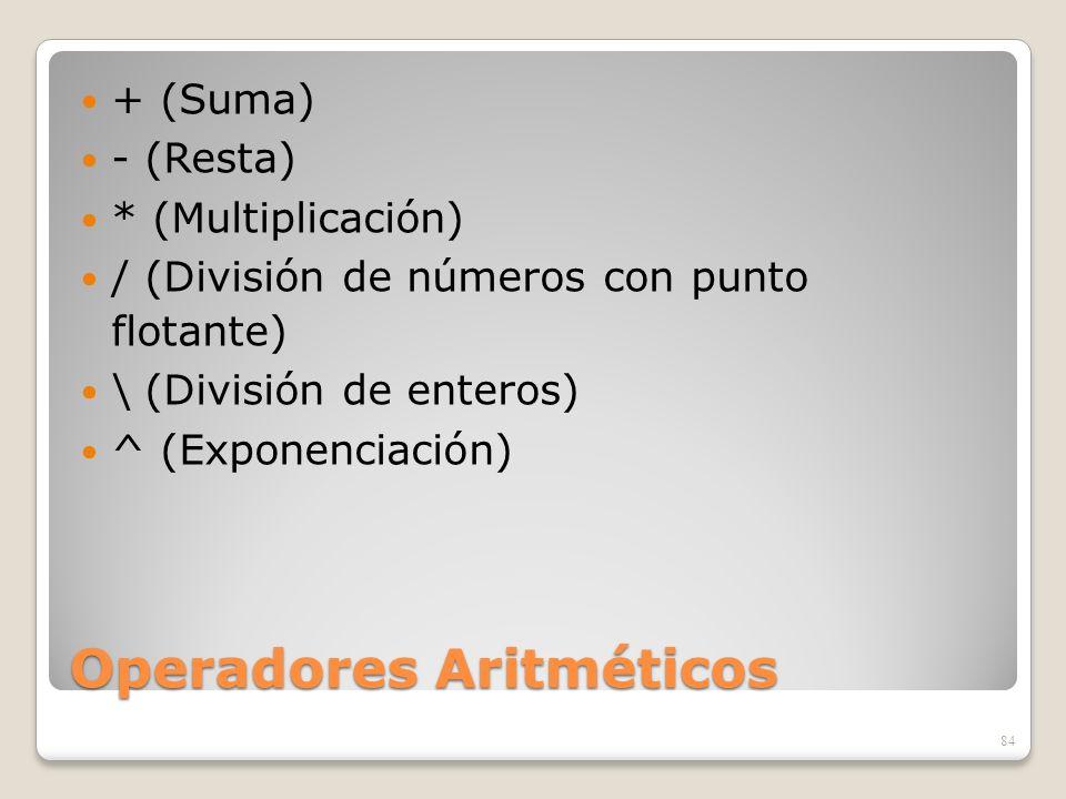 Operadores Aritméticos + (Suma) - (Resta) * (Multiplicación) / (División de números con punto flotante) \ (División de enteros) ^ (Exponenciación) 84
