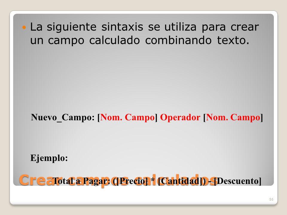 Crear campos calculados La siguiente sintaxis se utiliza para crear un campo calculado combinando texto. 86 Nuevo_Campo: [Nom. Campo] Operador [Nom. C