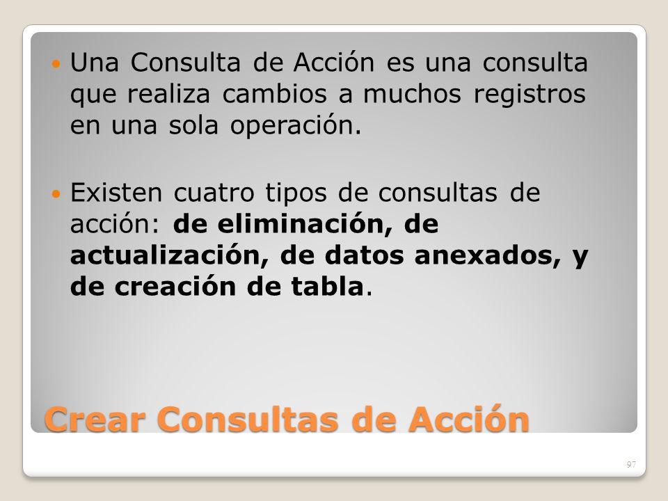 Crear Consultas de Acción Una Consulta de Acción es una consulta que realiza cambios a muchos registros en una sola operación. Existen cuatro tipos de