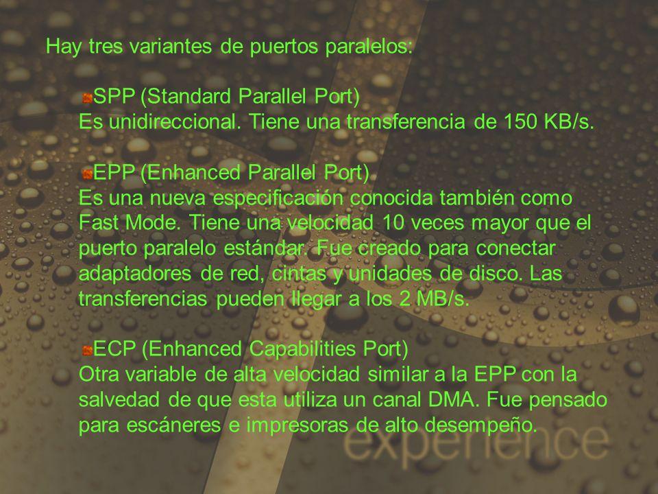 Hay tres variantes de puertos paralelos: SPP (Standard Parallel Port) Es unidireccional. Tiene una transferencia de 150 KB/s. EPP (Enhanced Parallel P