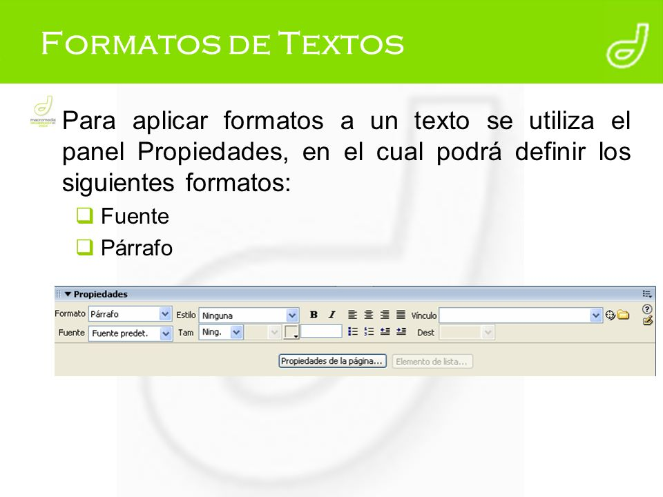 Formatos de Textos Para aplicar formatos a un texto se utiliza el panel Propiedades, en el cual podrá definir los siguientes formatos: Fuente Párrafo