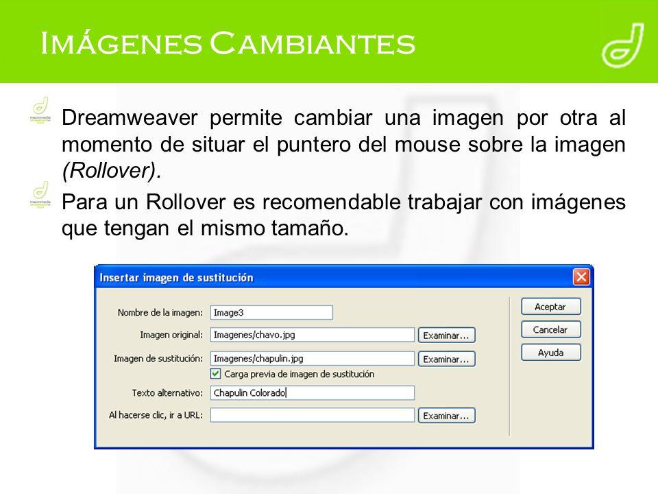 Imágenes Cambiantes Dreamweaver permite cambiar una imagen por otra al momento de situar el puntero del mouse sobre la imagen (Rollover). Para un Roll