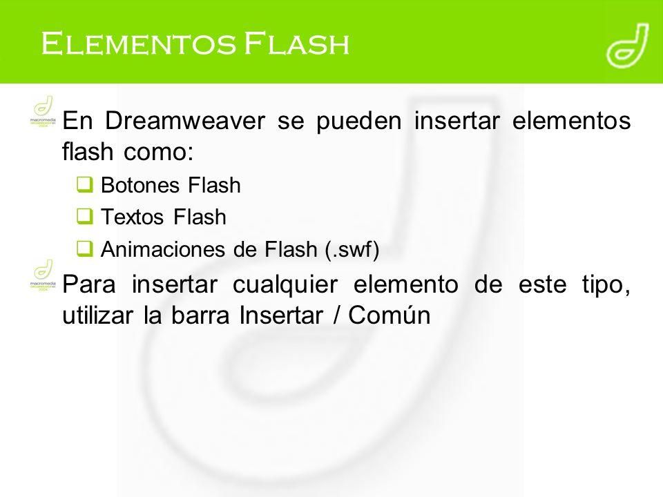 Elementos Flash En Dreamweaver se pueden insertar elementos flash como: Botones Flash Textos Flash Animaciones de Flash (.swf) Para insertar cualquier