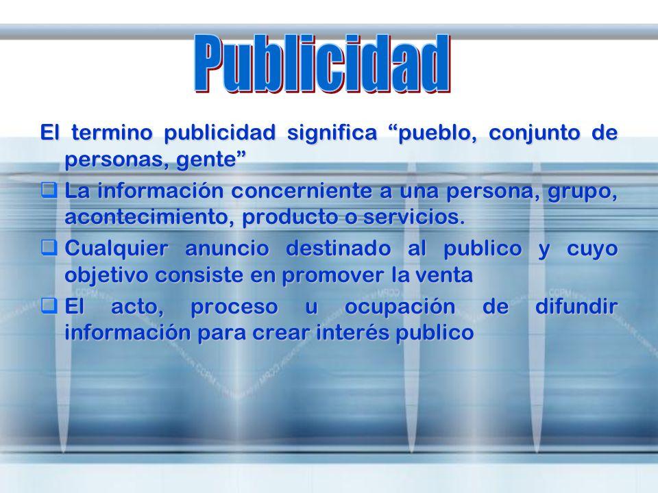 El termino publicidad significa pueblo, conjunto de personas, gente La información concerniente a una persona, grupo, acontecimiento, producto o servi